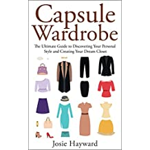 CAPSULE WARDROBE: The Ultimate Guide to Discovering Your Personal Style and Creating Your Dream Closet (Style Secrets, Confident Closet, Simple Elegance, ... Style, Fashion and Beauty) (English Edition)