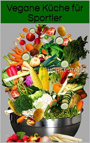 Vegane Küche für Sportler: (inklusive Guide: vegan, gesund Leben und 18 vegane Rezepten)