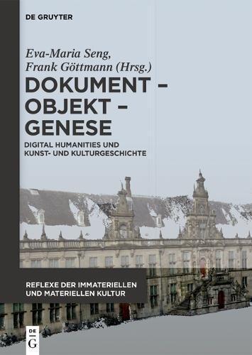 Dokument - Objekt - Genese: Digital Humanities und Kunst- und Kulturgeschichte (Reflexe der immateriellen und materiellen Kultur, Band 5)