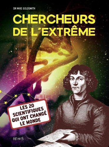 Chercheurs de l'extrême : Les 20 scientifiques qui ont changé le monde