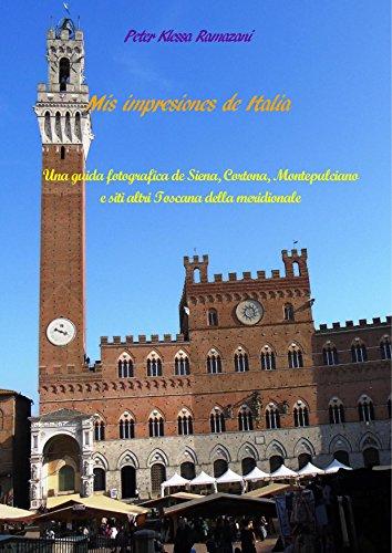 Mis impresiones de Italia: Una guida fotografica de Siena, Cortona, Montepulciano e siti altri Toscana della meridionale