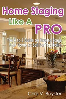 Home Staging Like A Pro: The A to Z Guide on How to Stage Your Home to Sell for Top Dollar (English Edition) par [Royster, Chris V.]