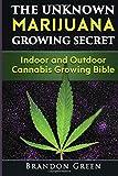 The Unknown Marijuana Growing Secret: Indoor and Outdoor Cannabis Growing Bible