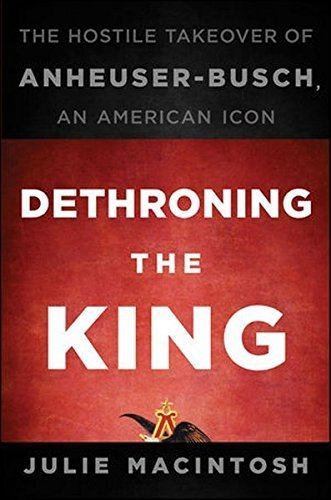 dethroning-the-king-the-hostile-takeover-of-anheuser-busch-an-american-icon-by-julie-macintosh-2010-