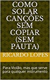 Como Solar Canções Sem Copiar (sem pauta): Para Violão, mas que serve para qualquer instrumento (Portuguese Edition)