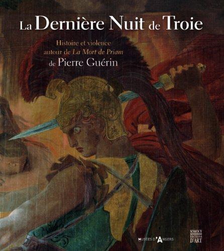 La Dernire Nuit de Troie : Histoire et violence autour de La Mort de Priam de Pierre Gurin