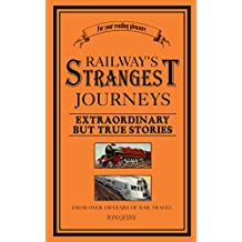 Railways' Strangest Journeys: Extraordinary but true stories from over 150 years of rail travel