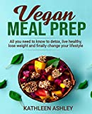 Vegan Meal Prep: All you need to know to detox, live healthy,lose weight and finally change your lifestyle (English Edition)