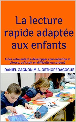 La lecture rapide adaptée aux enfants: Aidez votre enfant à développer concentration et vitesse, qu'il soit en difficulté ou surdoué par Daniel Gagnon M.A. Orthopédagogue