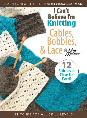 I Can't Believe I'm Knitting Cables, Bobbles, & Lace in Motion (Lace Motion)
