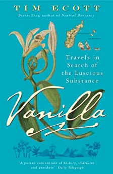 Vanilla: Travels in Search of the Luscious Substance by [Ecott, Tim]
