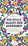 Die stille Macht der Mikroben: Wie wir die kraftvollsten Gesundmacher bei der Arbeit unterstützen können - Alanna Collen