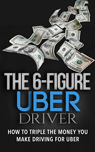 The 6 Figure Uber Driver: How To Triple The Money You Make Driving For Uber (English Edition)