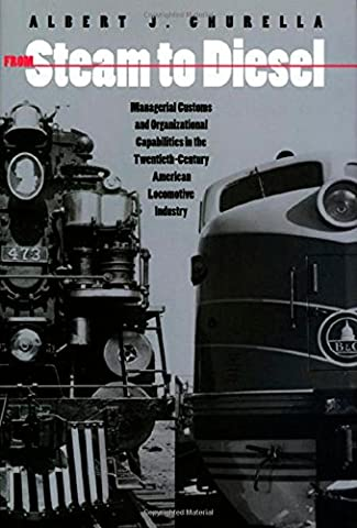 From Steam to Diesel: Managerial Customs and Organizational Capabilities in the Twentieth-Century American Locomotive Industry (Princeton Studies in Business and Technology)