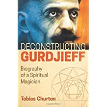 Deconstructing Gurdjieff: Biography of a Spiritual Magician