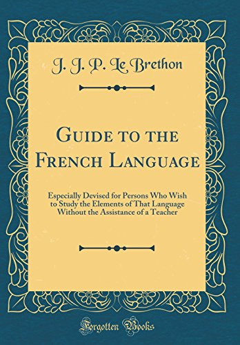 Guide to the French Language: Especially Devised for Persons Who Wish to Study the Elements of That Language Without the Assistance of a Teacher (Classic Reprint)