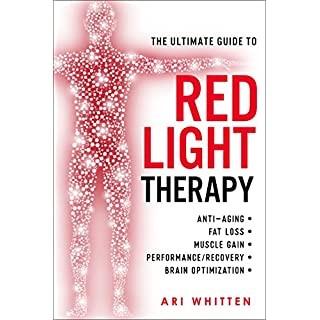 The Ultimate Guide To Red Light Therapy: How to Use Red and Near-Infrared Light Therapy for Anti-Aging, Fat Loss, Muscle Gain, Performance, and Brain Optimization