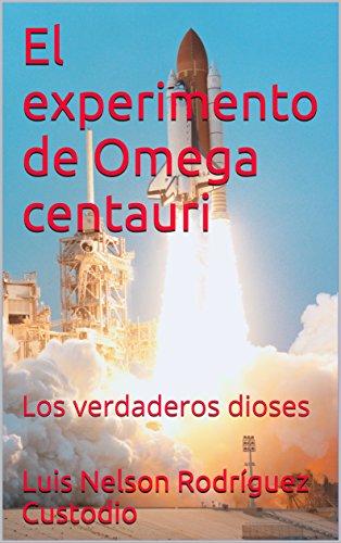 El experimento de Omega centauri: Los verdaderos dioses por Luis Nelson  Rodríguez Custodio