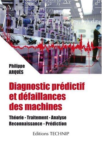 Diagnostic prédictif et défaillances des machines : Théorie, traitement, analyse, reconnaissance, prédiction par Philippe Arquès