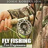 Fly Fishing for Beginners: Learn What It Takes to Become a Fly Fisher, Including 101 Fly Fishing Tips and Tricks for Beginners