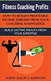 Fitness Coaching Profits: How To Build 9 Profitable Income Streams From Your Coaching Knowledge: Build Lasting Wealth From Your Expertise (English Edition)