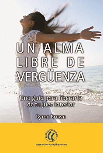 Un alma libre de vergüenza: Una guía para liberarte de tu juez interior (Autosuperación) por Byron Brown