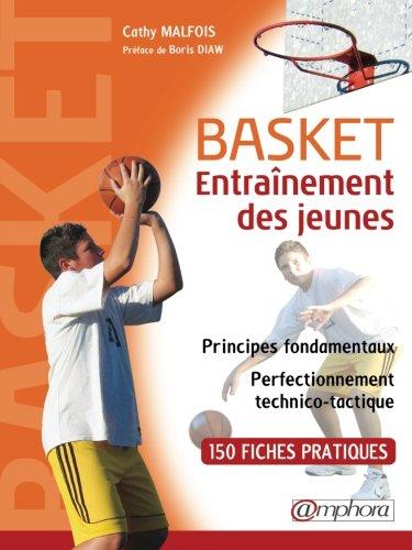 BASKET - ENTRAÎNEMENT DES JEUNES - principes fondamentaux et perfectionnement technico-tactique - 150 fiches techniques par Cathy Malfois