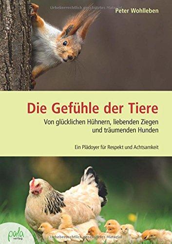 Preisvergleich Produktbild Die Gefühle der Tiere: Von glücklichen Hühnern, liebenden Ziegen und träumenden Hunden. Ein Plädoyer für Respekt und Achtsamkeit