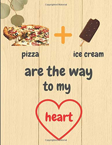 Pizza + Ice Cream Are The Way To My Heart: Lined Notebook Journal -