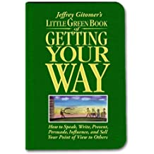 Little Green Book of Getting Your Way: How to Speak, Write, Present, Persuade, Influence, and Sell Your Point of View to Others (Jeffrey Gitomer's Little Books) by Jeffrey Gitomer (2007-04-04)