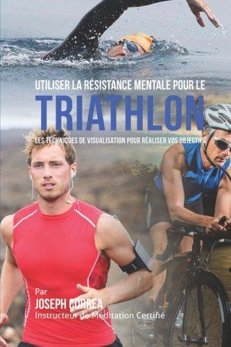 Utiliser la Resistance Mentale pour le Triathlon: Les Techniques de Visualisation pour Realiser vos Objectifs