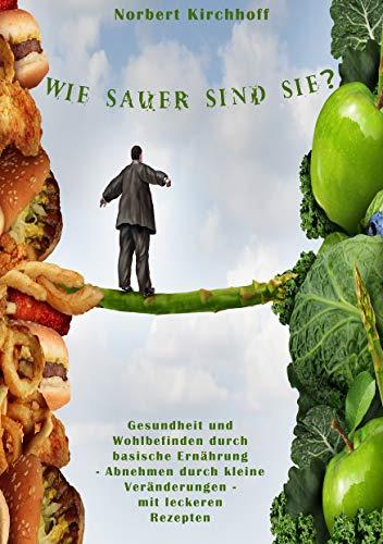 Gesundheit und Wohlbefinden durch basische Ernährung - Abnehmen mit Basen Kochbuch - mit leckeren Rezepten: Wie sauer sind Sie?
