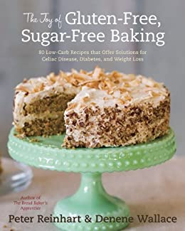 The Joy of Gluten-Free, Sugar-Free Baking: 80 Low-Carb Recipes that Offer Solutions for Celiac Disease, Diabetes, and Weight Loss by [Reinhart, Peter, Wallace, Denene]