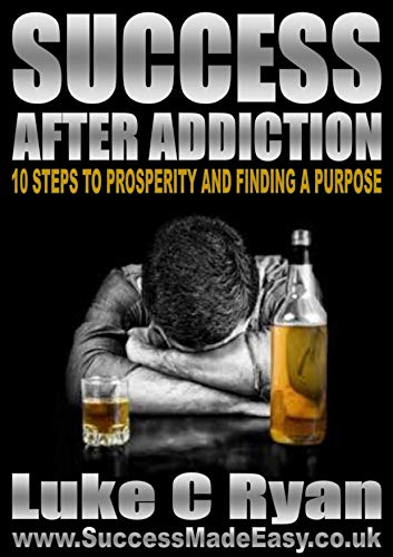 Success after addiction - 10 Steps to prosperity and finding a purpose (English Edition)