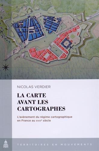 La carte avant les cartographes : L'avènement du régime cartographique en France au XVIIIe siècle par Nicolas Verdier