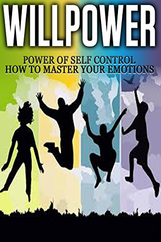 Willpower: Power of Self Control - How to Master Your Emotions [willpower, willpower instinct] (emotional intelligence, personal transformation)