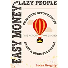 Easy Money For Lazy People: Recognize Opportunities, Take Action And Start A Business ( Passive Income Streams, Living Minimalist Ideas And How To Make ... Home With Online Blog ) (English Edition)