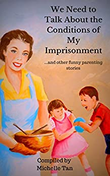 We Need to Talk About the Conditions of My Imprisonment: ...And other funny parenting stories by [Tan, Michelle]