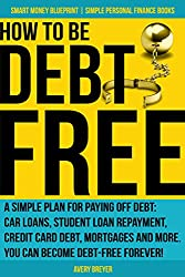 How to Be Debt Free: A simple plan for paying off debt: car loans, student loan repayment, credit card debt, mortgages and more. Debt-free living is within ... Books) (Smart Money Blueprint Book 3)