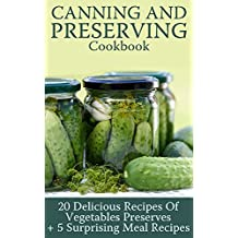 Canning and Preserving Cookbook: 20 Delicious Recipes Of Vegetables Preserves + 5 Surprising Meal Recipes : (Confiture Pot, Preserving Italy) (English Edition)