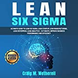 Lean Six Sigma: Ultimate Guide to Lean Six Sigma, Lean Startup, Lean Manufacturing, Lean Enterprise, Lean Analytics - Cut Waste, Improve Business Performance and Efficiency