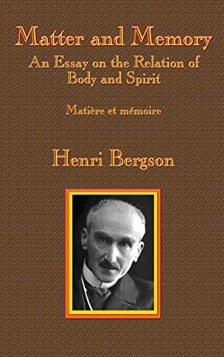 Matter and Memory: An Essay on the Relation of Body and Spirit