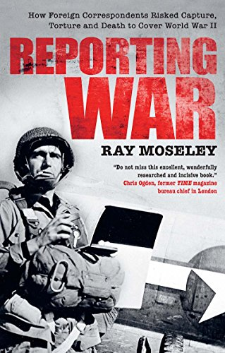 Reporting War: How Foreign Correspondents Risked Capture, Torture and Death to Cover World War II