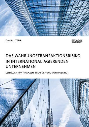 Das Währungstransaktionsrisiko in international agierenden Unternehmen. Leitfaden für Finanzen, Treasury und Controlling