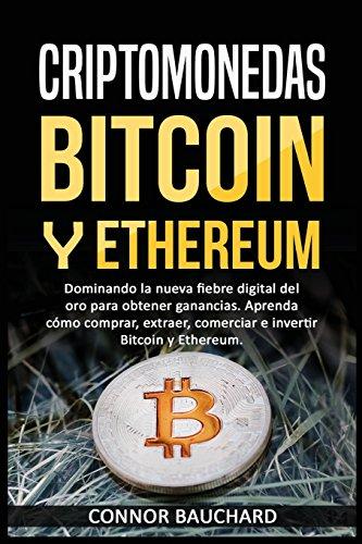 Criptomonedas: Bitcoin Y Ethereum: Dominando la nueva fiebre digital del oro para ganancias. Aprenda cómo comprar, extraer, intercambiar e invertir Bitcoin y Ethereum. Características del Libro: