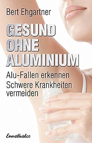 Gesund ohne Aluminium: Alu-Fallen erkennen – Schwere Krankheiten vermeiden