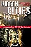 Hidden Cities: Travels to the Secret Corners of the Worlds Great Metropolises: a Memoir of Urban Exploration