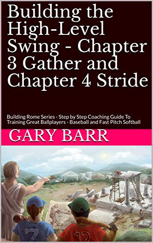 Building the High-Level Swing - Chapter 3 Gather and Chapter 4 Stride: Building Rome Series - Step by Step Coaching Guide To Training Great Ballplayers ... and Fast Pitch Softball (English Edition) -