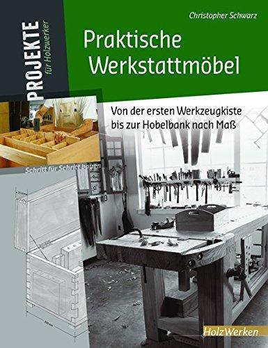 Praktische Werkstattmöbel: Von der ersten Werkzeugkiste bis zur Hobelbank nach Maß (Projekte für Holzwerker) -