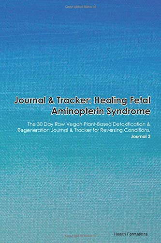 Journal & Tracker: Healing Fetal Aminopterin Syndrome: The 30 Day Raw Vegan Plant-Based Detoxification & Regeneration Journal & Tracker for Reversing Conditions. Journal 2